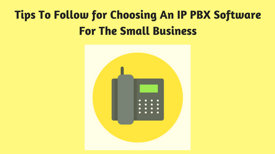 Tips To Follow for Choosing An IP PBX Software For The Small Business